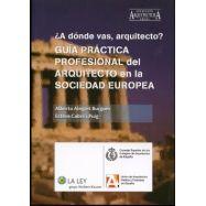 ¿A donde vas Arquitecto?. GUIA PRACTICA PROFESIONAL DEL ARQUITECTO EN LA SOCIEDAD EUROPEA