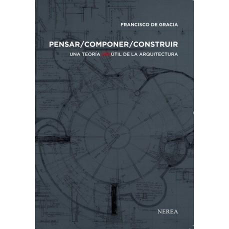 PENSAR/ COMPONER / CONSTRUIR. Una Teoría (in) Útil de la Arquitectura