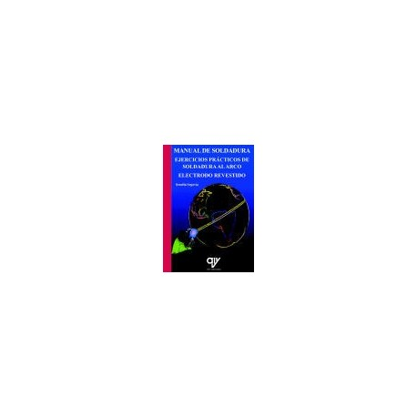 MANUAL DE SOLDADURA. Ejercicios Prácticos de Soldadura al arco. ELectrodo Revestido