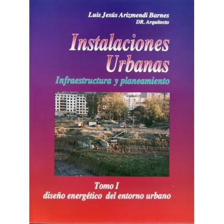 INSTALACIONES URBANAS. INFRAESTRUCTURA Y PLANEAMIENTO. Tomo 1 : Diseño Energético del Entorno Urbano