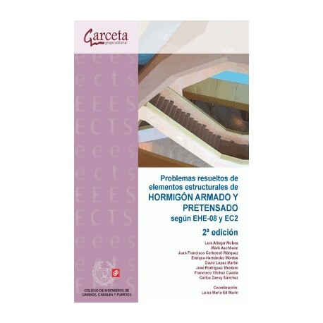 PROBLEMAS RESUELTOS DE ELEMENTOS ESTRUCTURALES DE HORMIGON ARMADO Y PRETENSADO SEGUN EHE-08 Y EC2 - 2ª Edicion