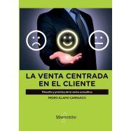 LA VENTA CENTRADA EN EL CLIENTE. Filosofía y práctica de la venta consultiva