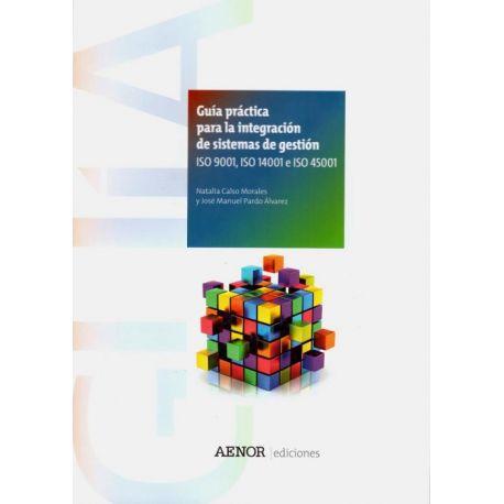 GUÍA PRÁCTICA PARA LA INTEGRACIÓN DE SISTEMAS DE GESTIÓN. ISO 9001, ISO 14001 E ISO 45001