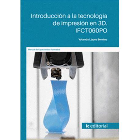 INTRODUCCIÓN A LA TECNOLOGÍA DE IMPRESIÓN EN 3D. IFCT060PO