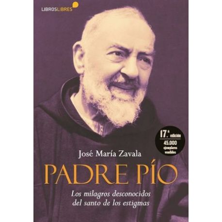 PADRE PIO. Los Milagros Desconocidos del Santo de los Estigmas - 17ª Edición