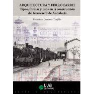 ARQUITECTURA Y FERROCARRIL. Tipos, Formas y Usos en la Construcción del Ferrocarril de Andalucía