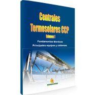 CENTRALES TERMOSOLARES CCP. Tomo I - Fundamentos Técnicos, Pricnipales Equipos y Sistemas