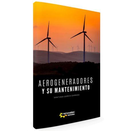 AEROGENERADORES Y SU MANTENIMIENTO. Manual práctico para la gestión eficaz del mantenimiento de parques eólicos
