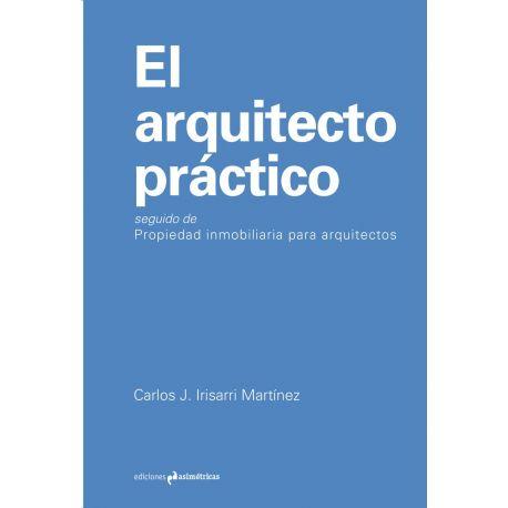 EL ARQUITECTO PRACTICO. Seguido de Propiedad Inmlobiliaria para Arquitectos - 3ª Edición