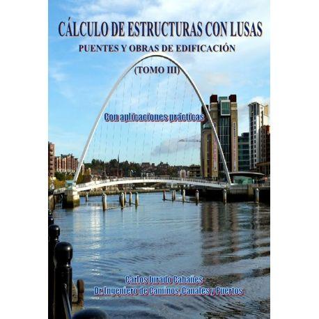 CALCULO DE ESTRUCTURAS CON LUSAS. Tomo III. Puentes y Obras de Edificación. Con Aplicaciones Prácticas