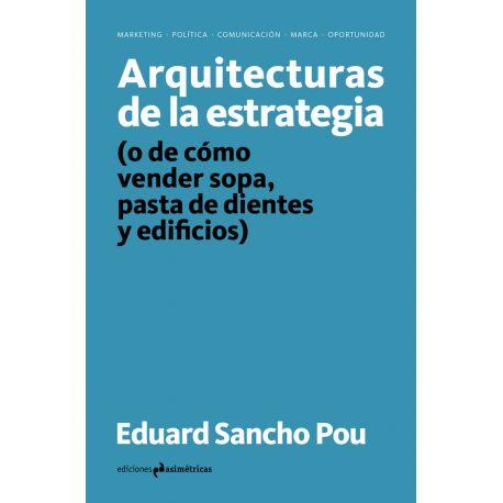ARQUITECTURAS DE LA ESTRATEGIA (O de como vender sopa pasta de dientes y edificios)
