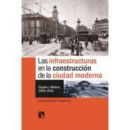 LAS INFRAESTRUCTURAS EN LA CONSTRUCCIÓN DE LA CIUDAD MODERNA. España y México, 1850-1936