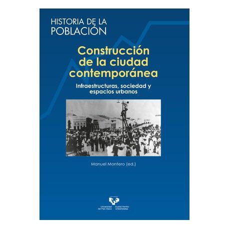 CONSTRUCCIÓN DE LA CIUDAD CONTEMPORÁNEA. Infraestructuras, sociedad y espacios urbanos