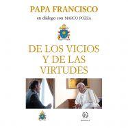 DE LOS VICIOS Y DE LOS VIRTUDES . Papa Francisco en Diálogo con Marco Pozza
