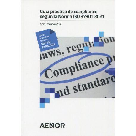 GUÍA PRÁCTICA DE COMPLIANCE SEGÚN LA NORMA ISO 37301: 2021 (EDICIÓN QUE INCLUYE LA NORMA UNE-ISO 37301: 2021)