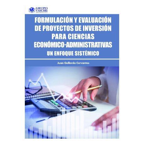 FORMULACIÓN Y EVALUACIÓN DE PROYECTOS DE INVERSIÓN PARA CIENCIAS ECONÓMICO-ADMINISTRATIVAS. Un enfoque sistémico